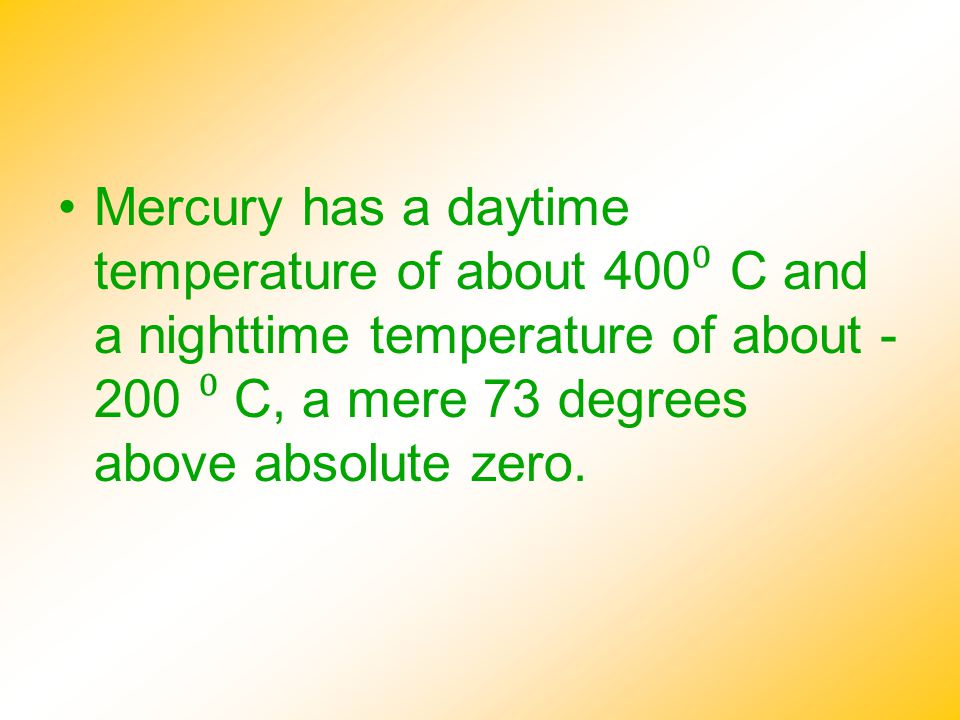 Mercury has a daytime temperature of about 400⁰ C and a nighttime temperature of about -200 ⁰ C, a mere 73 degrees above absolute zero.