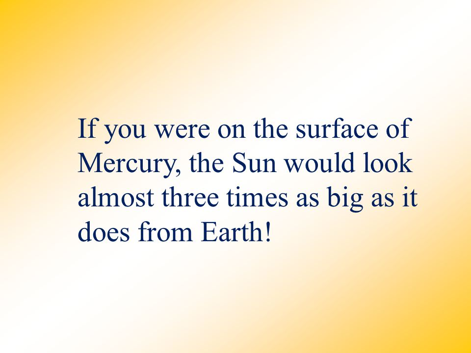 If you were on the surface of Mercury, the Sun would look almost three times as big as it does from Earth!
