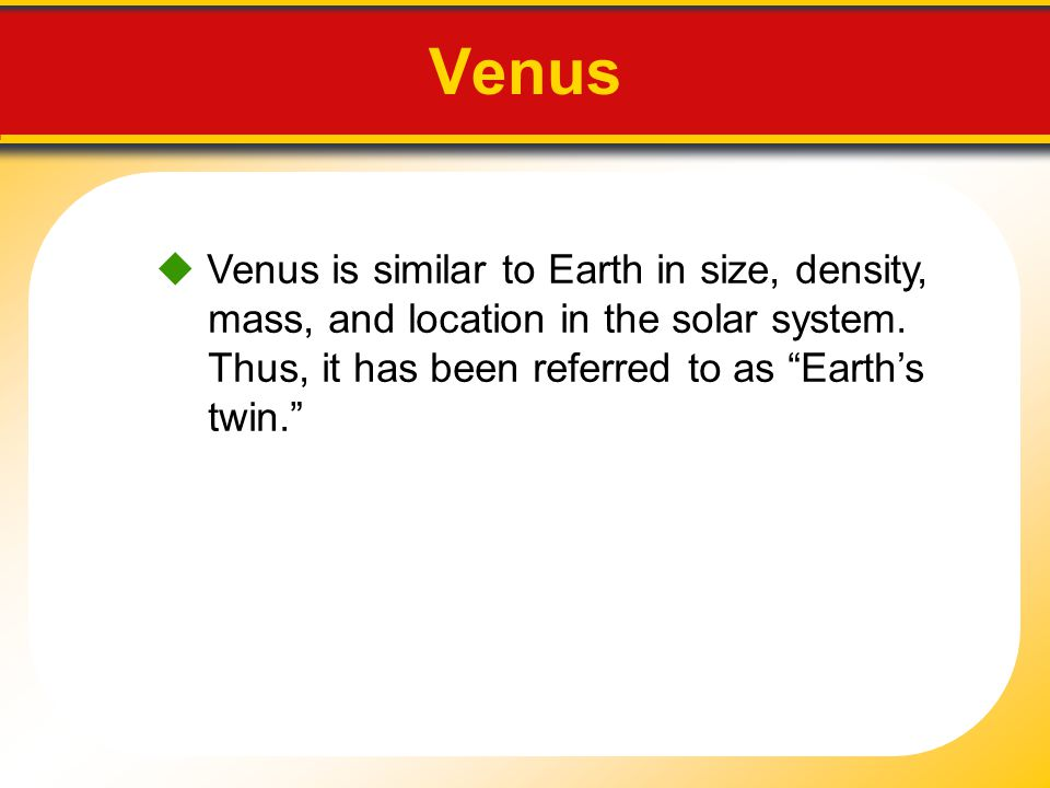 Venus  Venus is similar to Earth in size, density, mass, and location in the solar system.