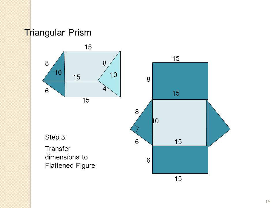 Triangular Prism 15 15 8 8 10 10 15 8 4 6 15 15 8 10 Step 3: 6 15