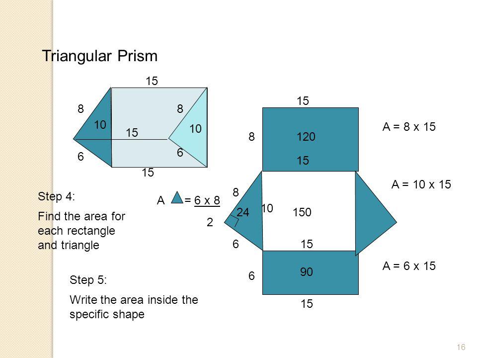 Triangular Prism 15. 15. 8. 8. 10. 10. A = 8 x 15. 15. 8. 120. 6. 6. 15. 15. A = 10 x 15.