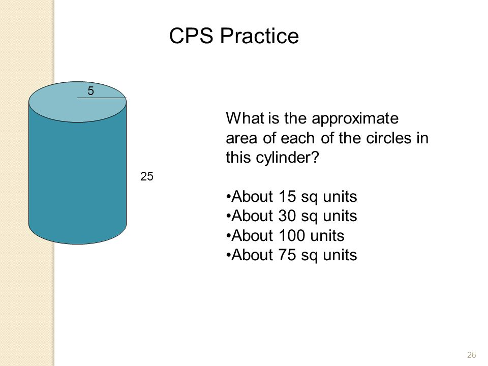 CPS Practice 5. What is the approximate area of each of the circles in this cylinder About 15 sq units.