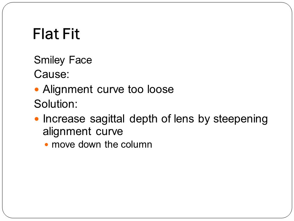Flat Fit Cause: Alignment curve too loose Solution: