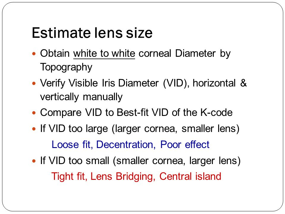 Estimate lens size Obtain white to white corneal Diameter by Topography. Verify Visible Iris Diameter (VID), horizontal & vertically manually.