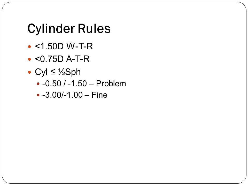 Cylinder Rules <1.50D W-T-R <0.75D A-T-R Cyl ≤ ½Sph