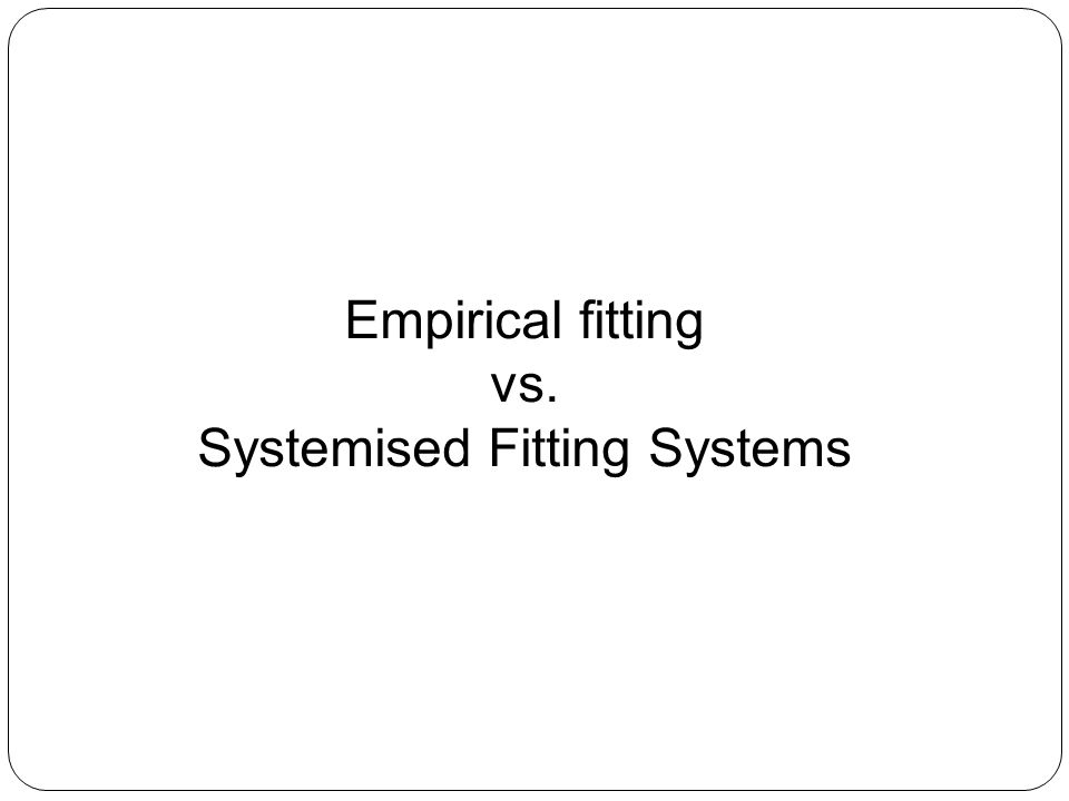 Empirical fitting vs. Systemised Fitting Systems