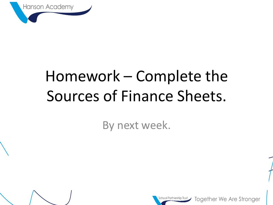 Homework – Complete the Sources of Finance Sheets.