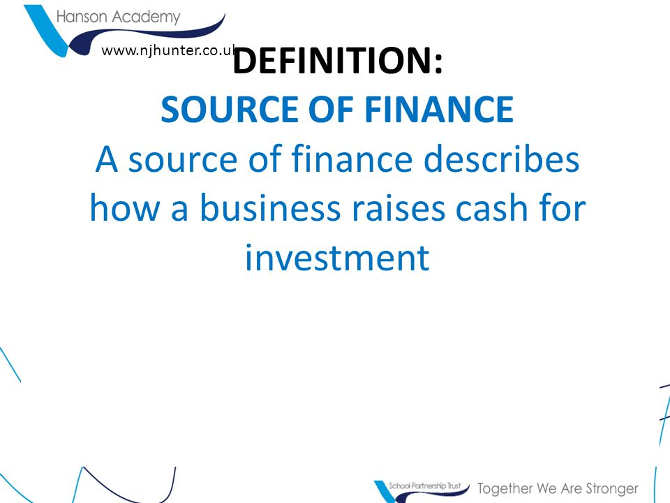 DEFINITION: SOURCE OF FINANCE A source of finance describes how a business raises cash for investment.