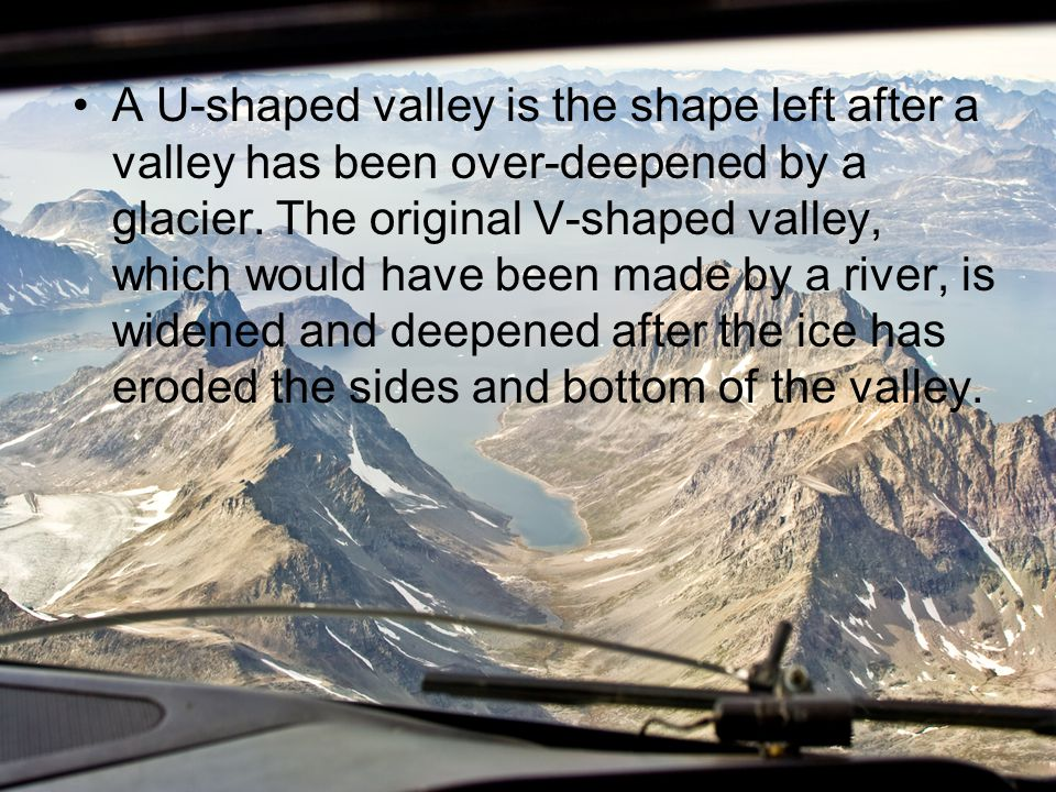 A U-shaped valley is the shape left after a valley has been over-deepened by a glacier.