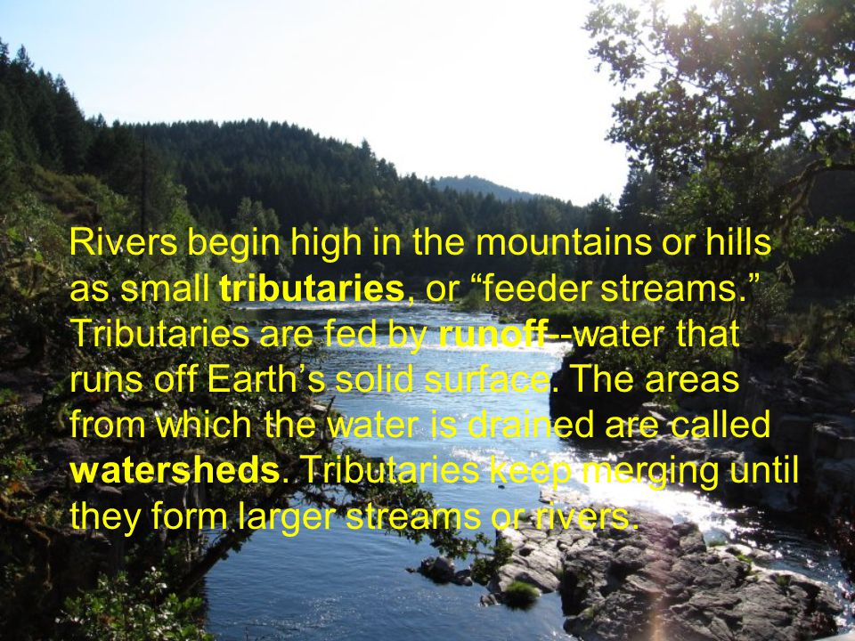 Rivers begin high in the mountains or hills as small tributaries, or feeder streams. Tributaries are fed by runoff--water that runs off Earth's solid surface.