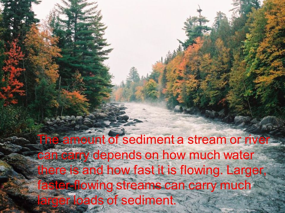 The amount of sediment a stream or river can carry depends on how much water there is and how fast it is flowing.