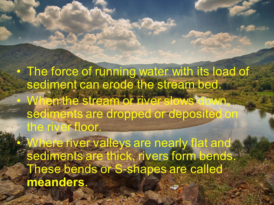 The force of running water with its load of sediment can erode the stream bed.