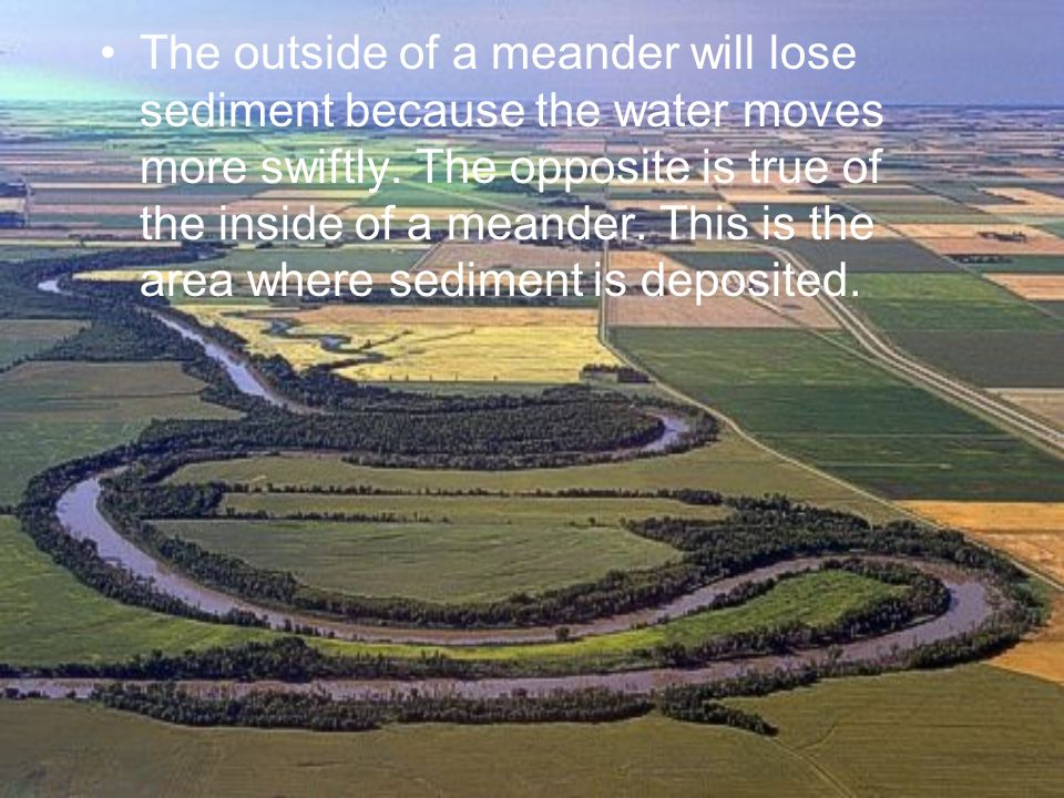 The outside of a meander will lose sediment because the water moves more swiftly.