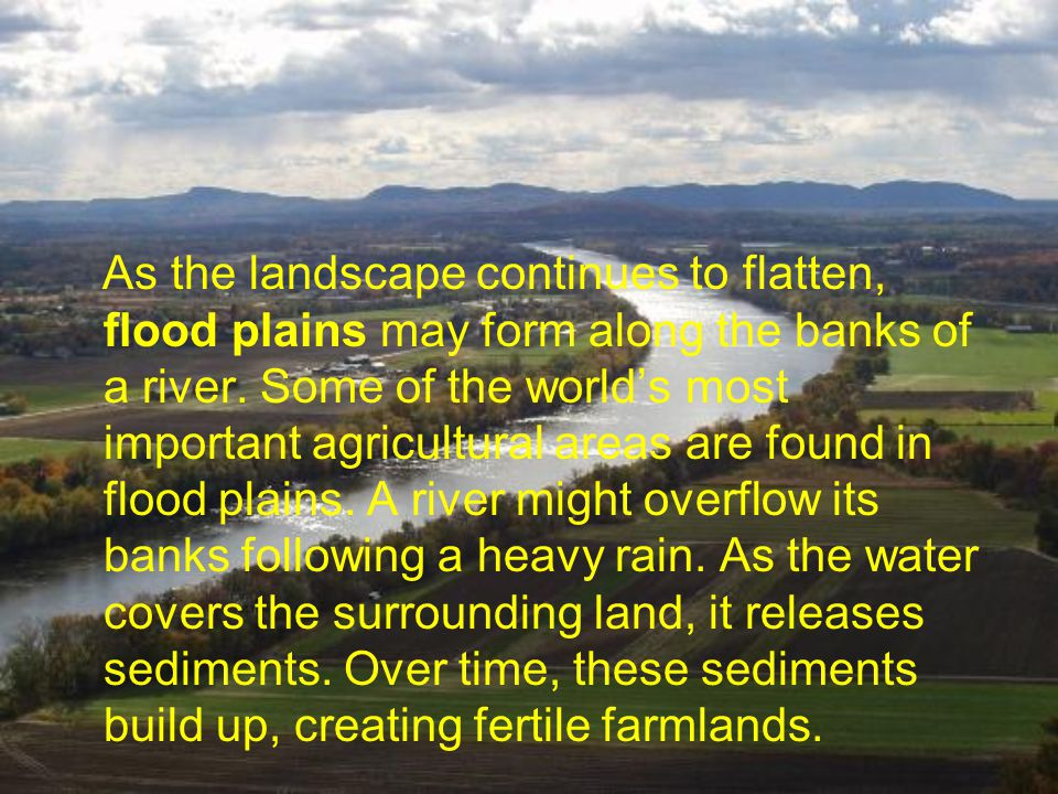 As the landscape continues to flatten, flood plains may form along the banks of a river.