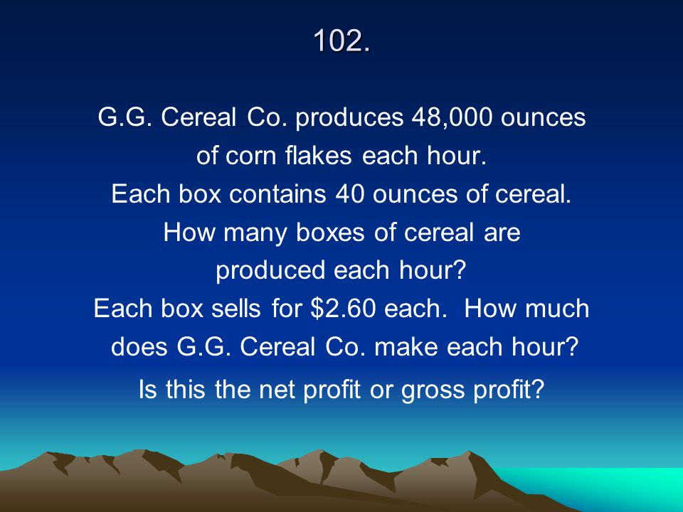 102. G.G. Cereal Co. produces 48,000 ounces of corn flakes each hour.