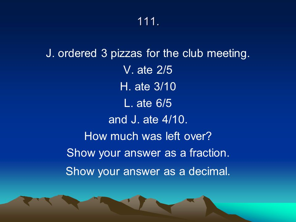 J. ordered 3 pizzas for the club meeting. V. ate 2/5 H. ate 3/10