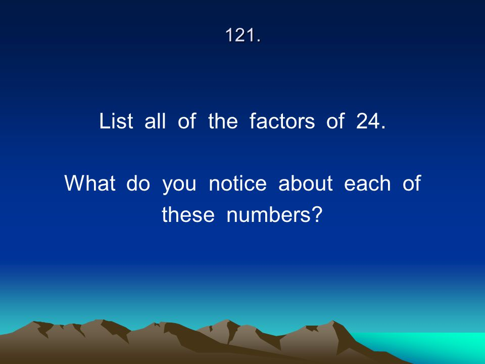 List all of the factors of 24. What do you notice about each of