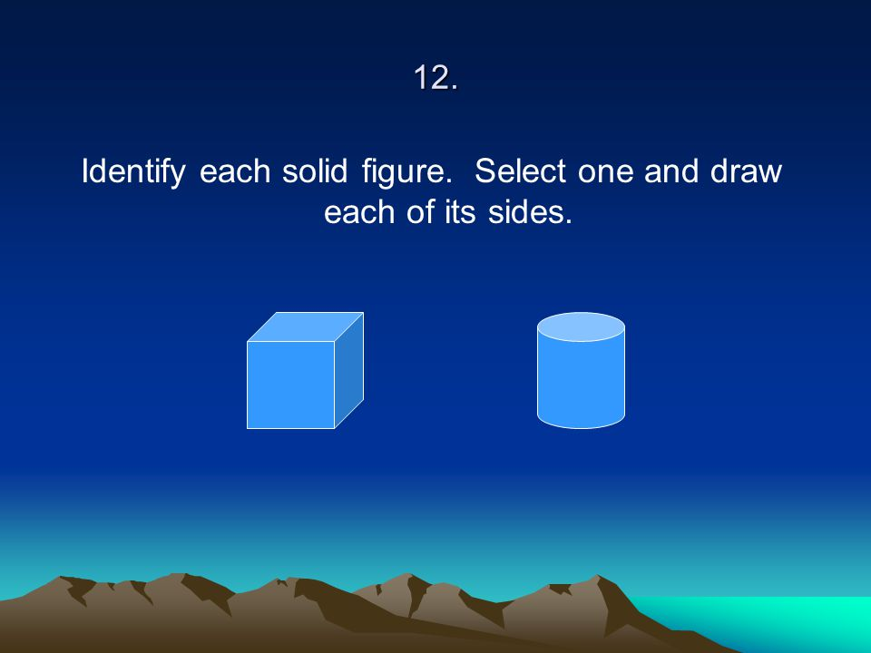 Identify each solid figure. Select one and draw each of its sides.