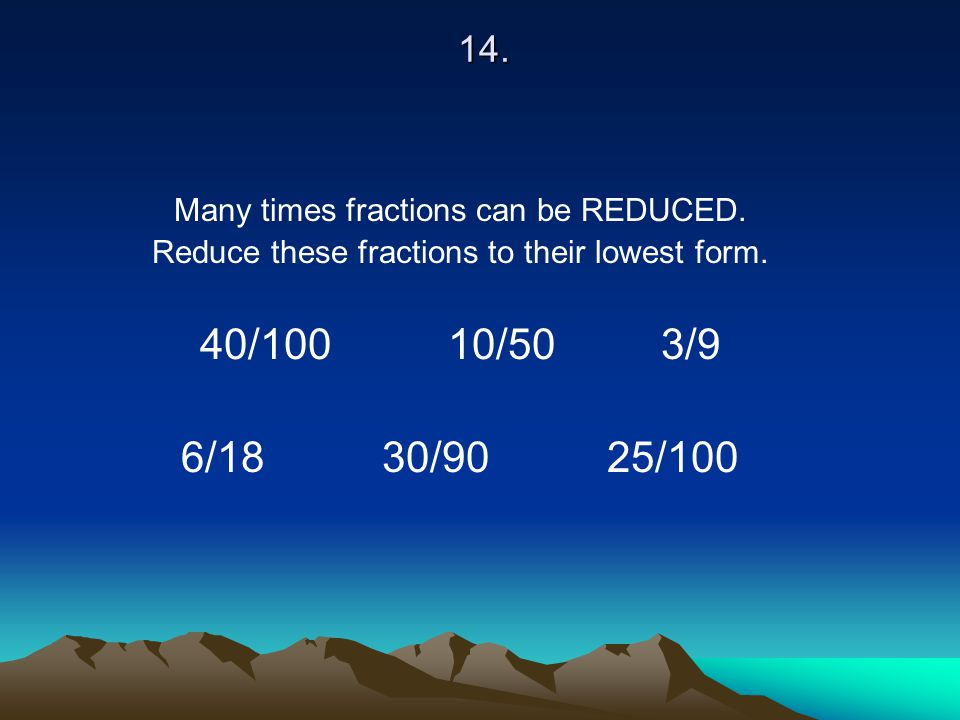 14. Many times fractions can be REDUCED. Reduce these fractions to their lowest form. 40/100 10/50 3/9.