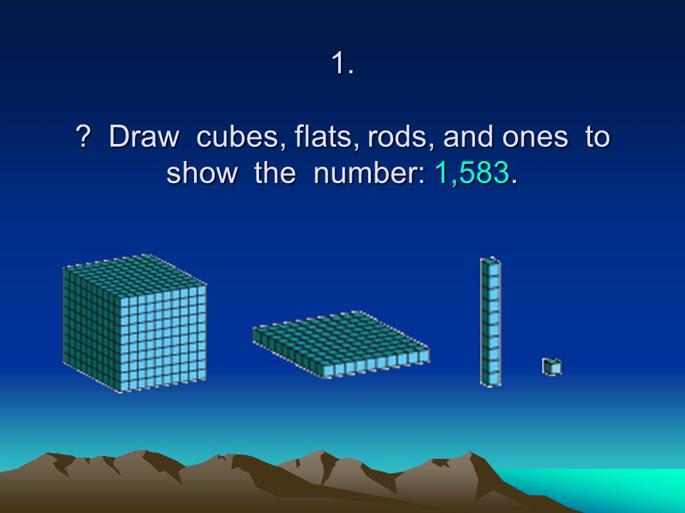 1. Draw cubes, flats, rods, and ones to show the number: 1,583.