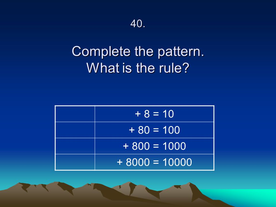 40. Complete the pattern. What is the rule