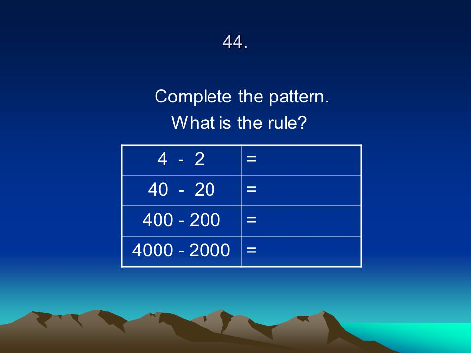 44. Complete the pattern. What is the rule 4 - 2 = 40 - 20 400 - 200 4000 - 2000