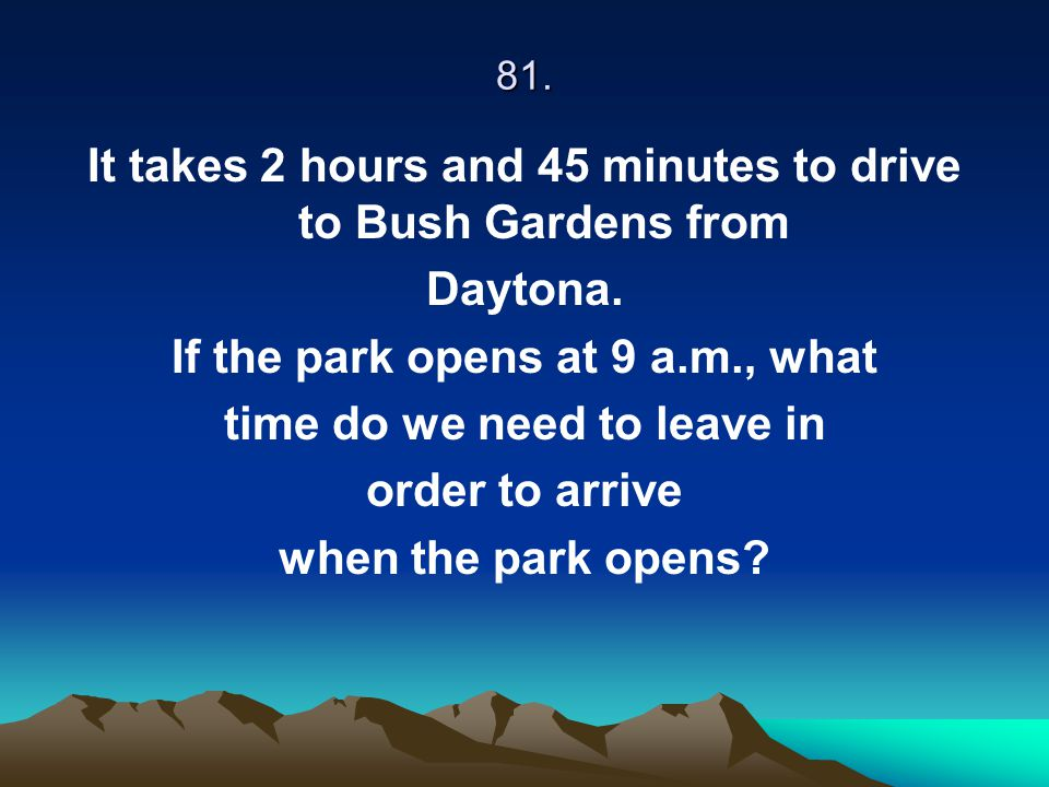 It takes 2 hours and 45 minutes to drive to Bush Gardens from Daytona.