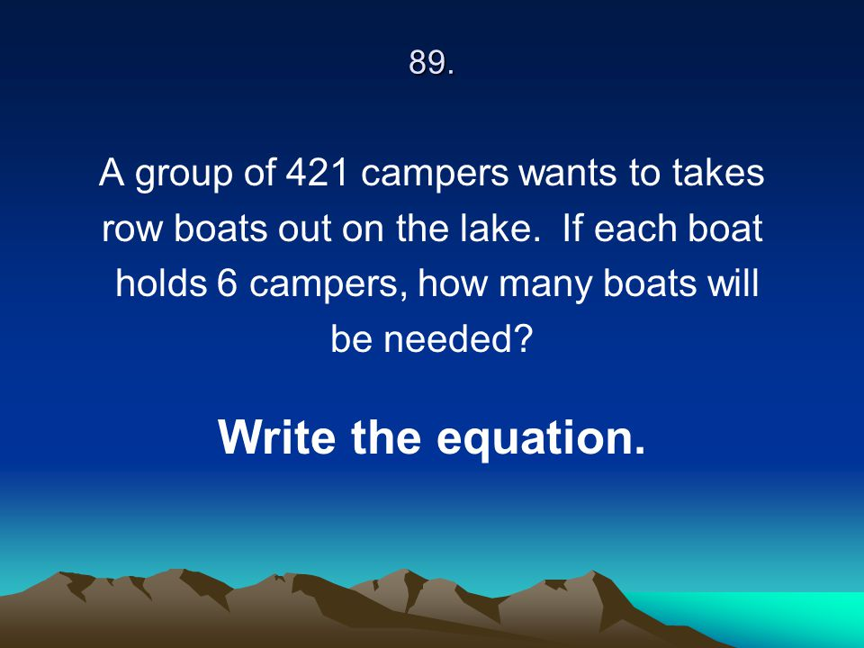 Write the equation. A group of 421 campers wants to takes