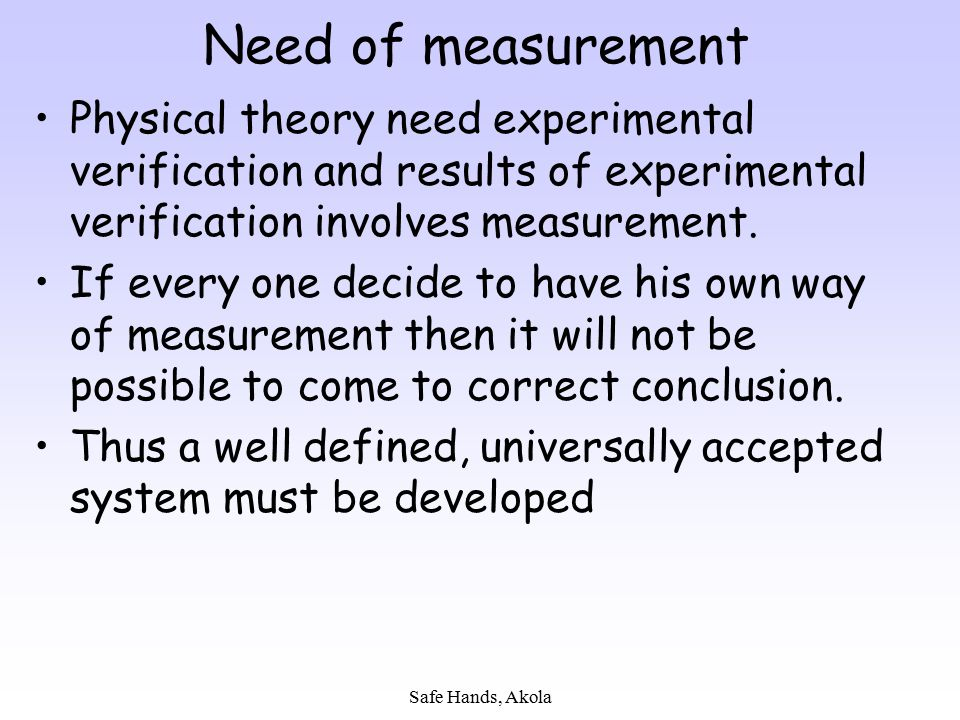 Need of measurement Physical theory need experimental verification and results of experimental verification involves measurement.