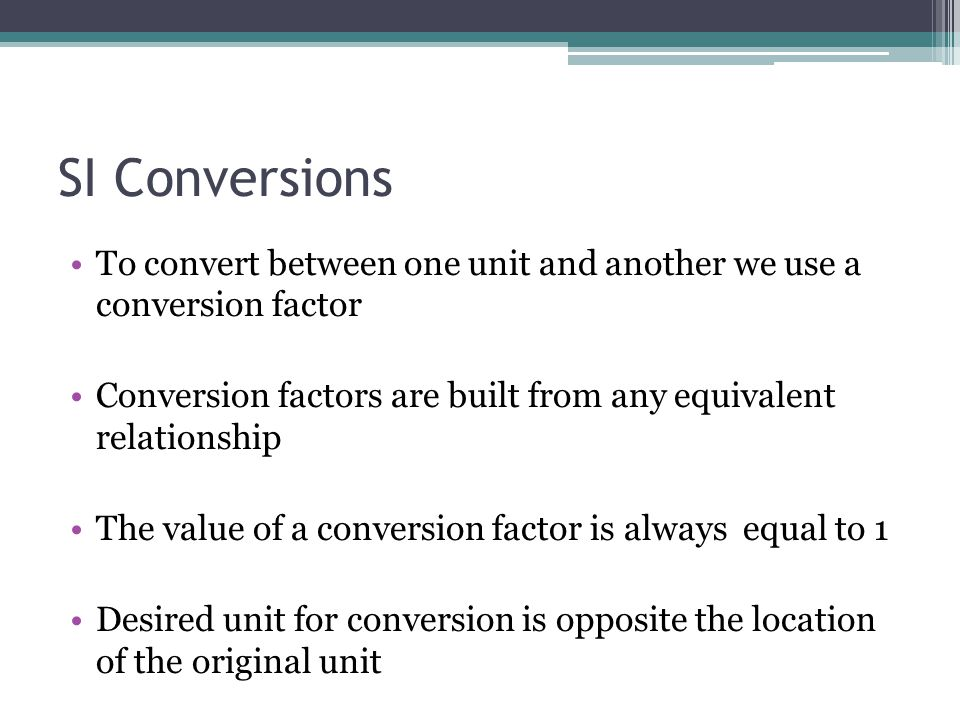 SI Conversions To convert between one unit and another we use a conversion factor. Conversion factors are built from any equivalent relationship.