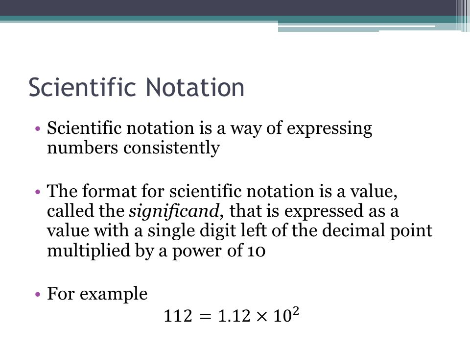 Scientific Notation Scientific notation is a way of expressing numbers consistently.