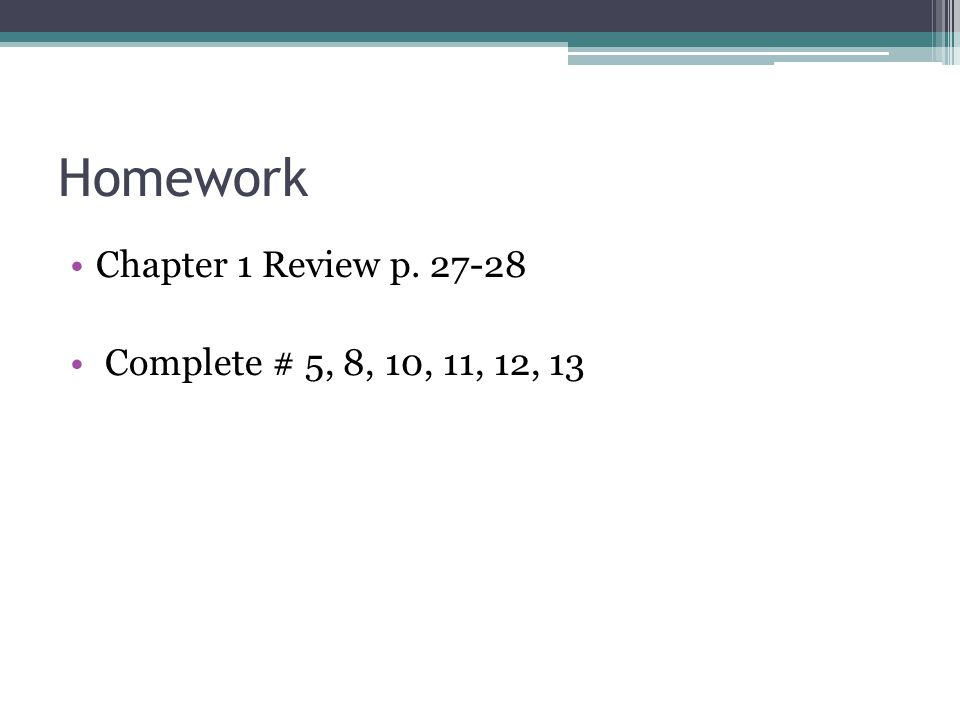 Homework Chapter 1 Review p. 27-28 Complete # 5, 8, 10, 11, 12, 13