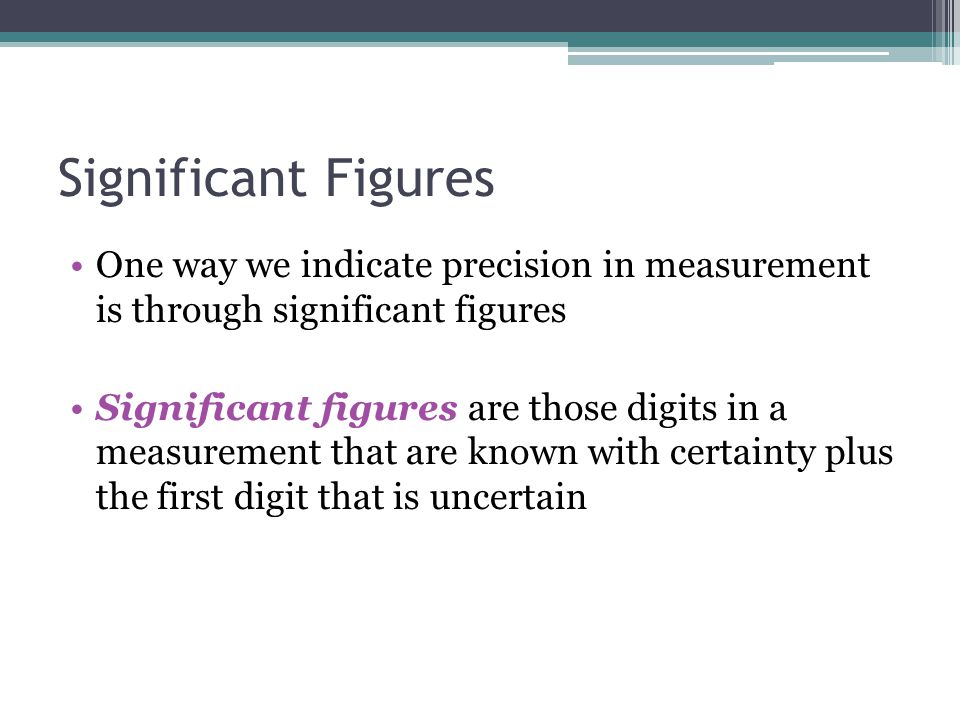 Significant Figures One way we indicate precision in measurement is through significant figures.