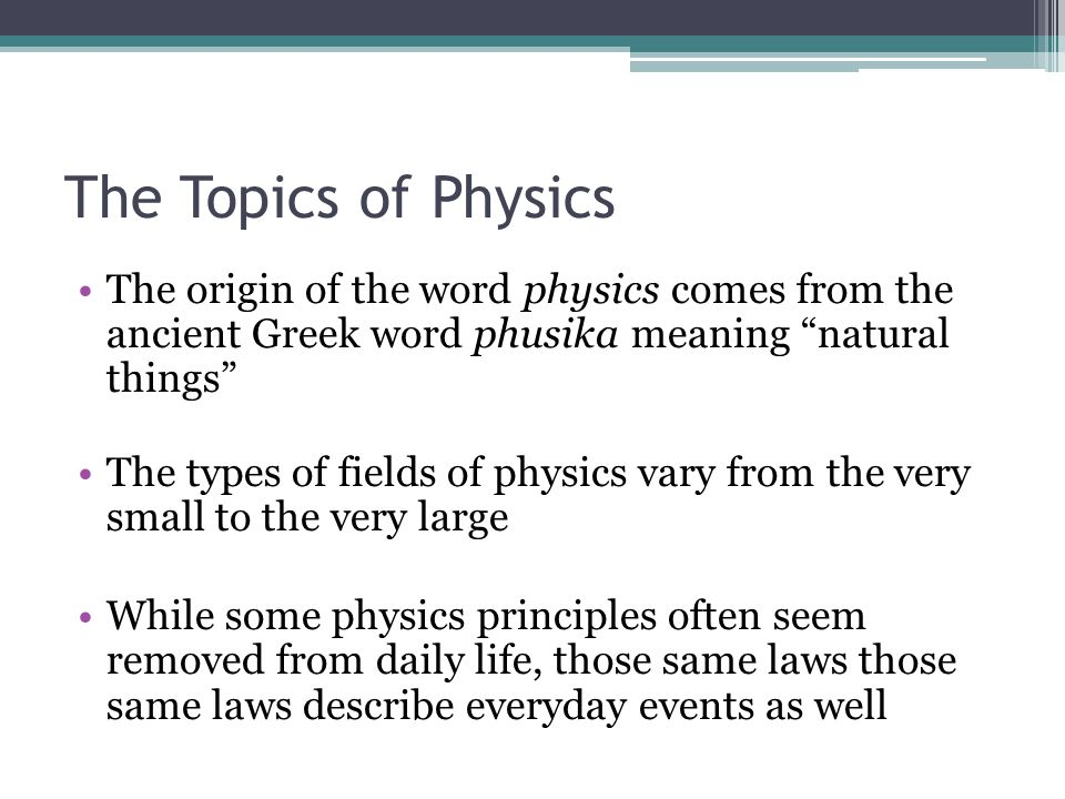 The Topics of Physics The origin of the word physics comes from the ancient Greek word phusika meaning natural things