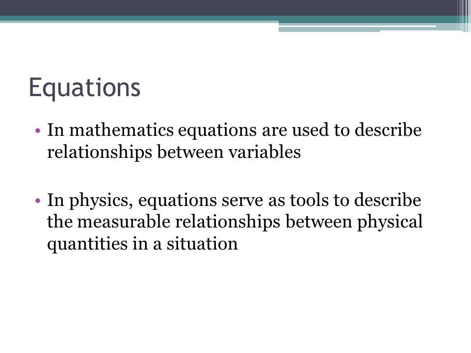 Equations In mathematics equations are used to describe relationships between variables.