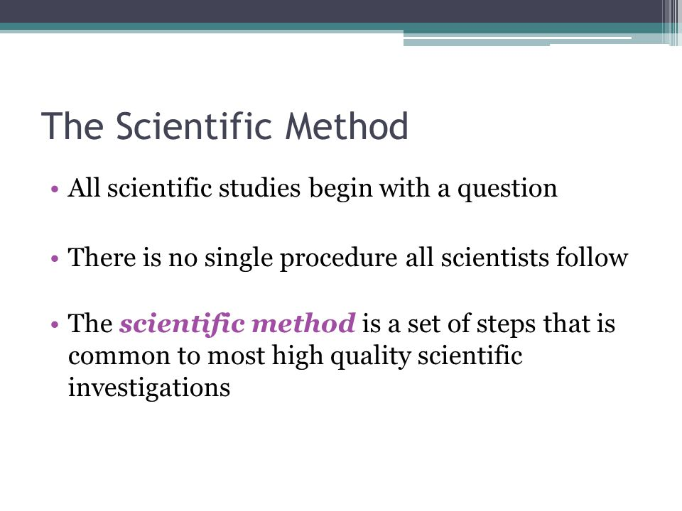 The Scientific Method All scientific studies begin with a question