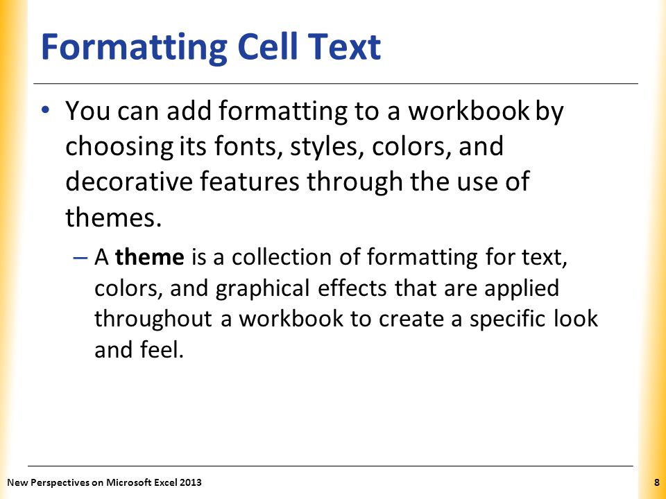 Formatting Cell Text You can add formatting to a workbook by choosing its fonts, styles, colors, and decorative features through the use of themes.