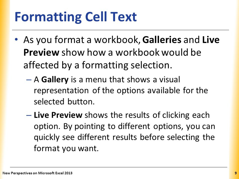 Formatting Cell Text As you format a workbook, Galleries and Live Preview show how a workbook would be affected by a formatting selection.