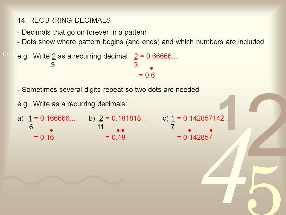 14. RECURRING DECIMALS - Decimals that go on forever in a pattern. - Dots show where pattern begins (and ends) and which numbers are included.