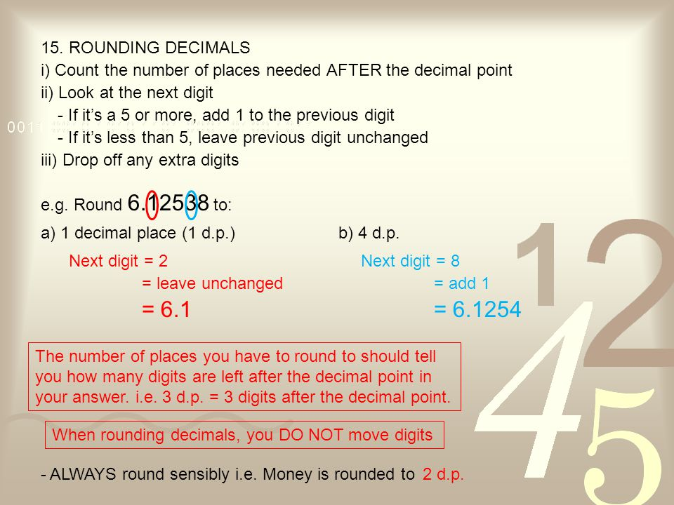 15. ROUNDING DECIMALS i) Count the number of places needed AFTER the decimal point. ii) Look at the next digit.