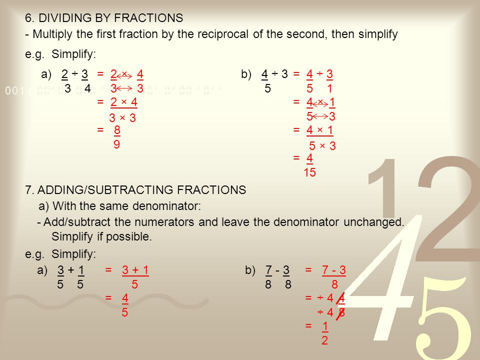 6. DIVIDING BY FRACTIONS - Multiply the first fraction by the reciprocal of the second, then simplify.