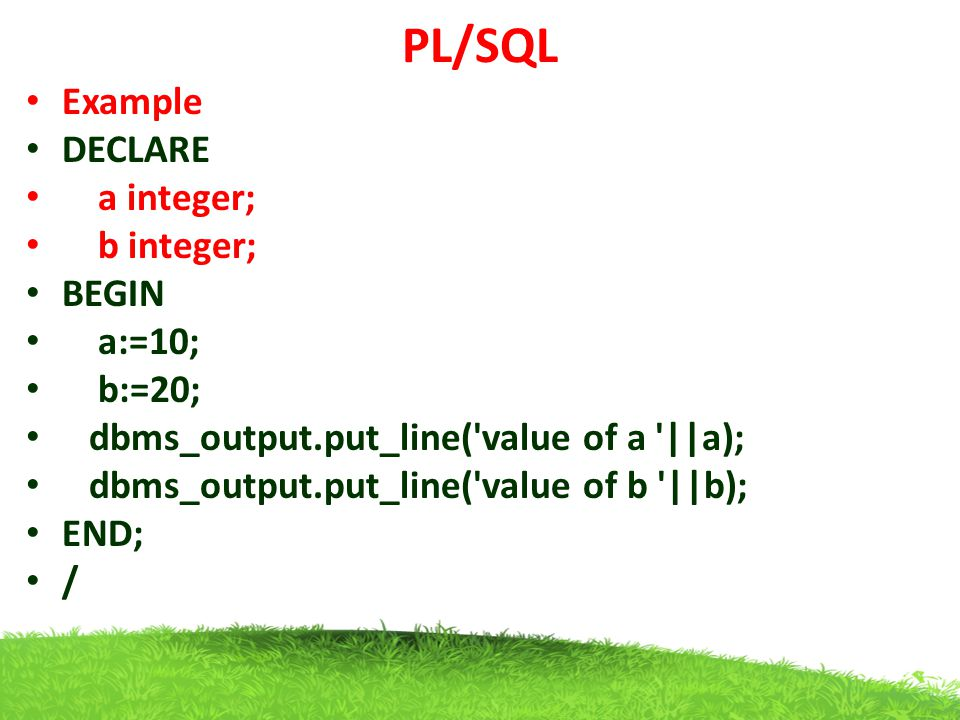 PL/SQL Example DECLARE a integer; b integer; BEGIN a:=10; b:=20;