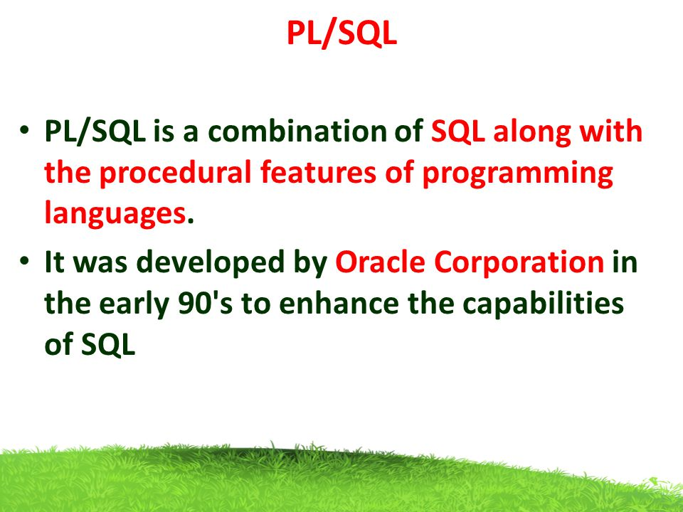 PL/SQL PL/SQL is a combination of SQL along with the procedural features of programming languages.