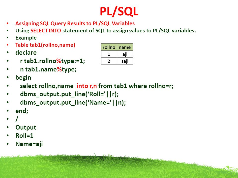 PL/SQL declare r tab1.rollno%type:=1; n tab1.name%type; begin