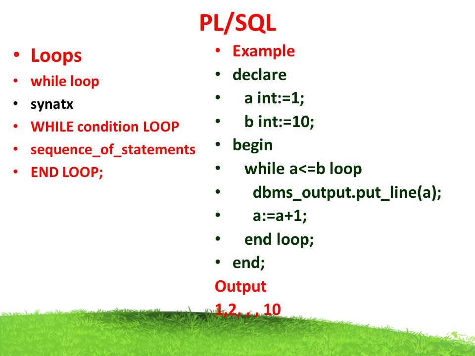 PL/SQL Loops Example declare a int:=1; b int:=10; begin