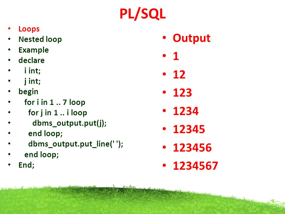 PL/SQL Output 1 12 123 1234 12345 123456 1234567 Loops Nested loop