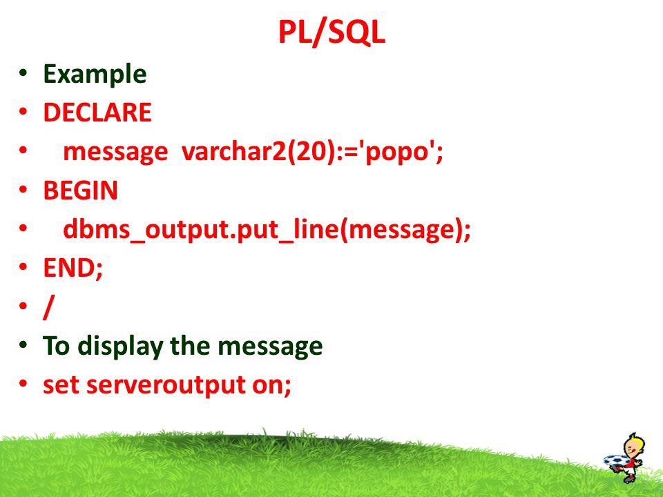 PL/SQL Example DECLARE message varchar2(20):= popo ; BEGIN