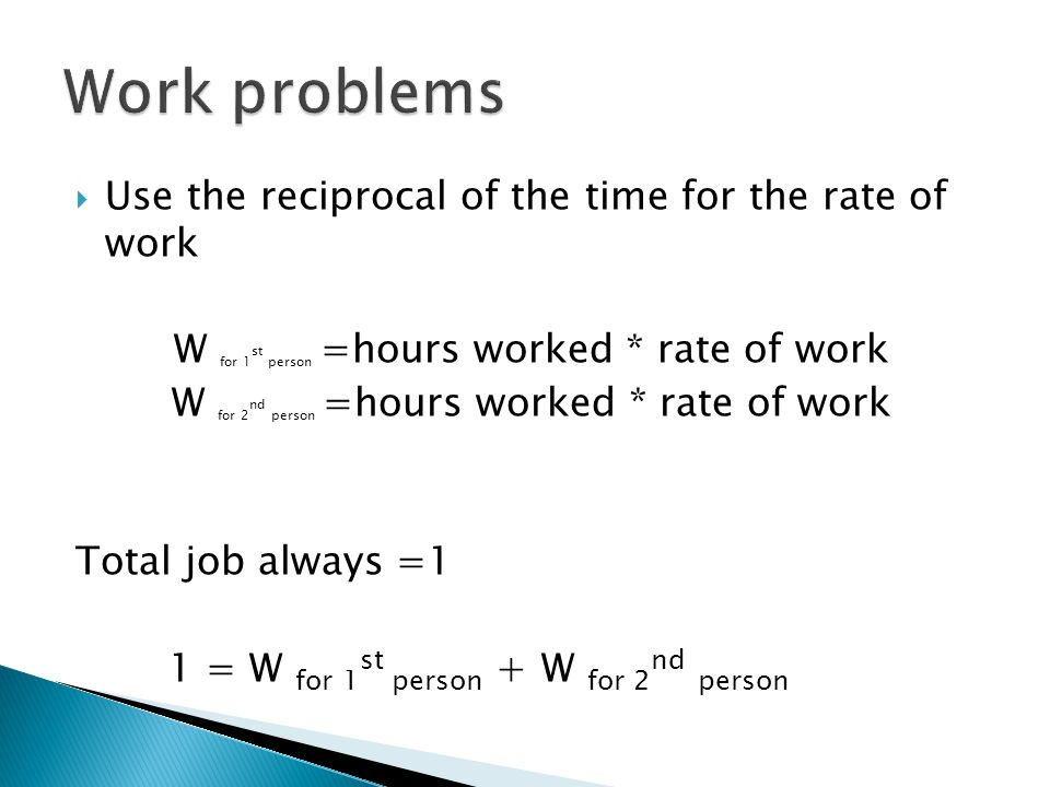 Work problems Use the reciprocal of the time for the rate of work