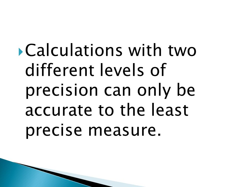 Calculations with two different levels of precision can only be accurate to the least precise measure.
