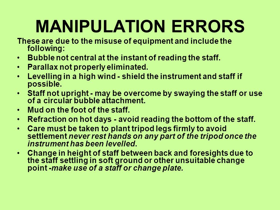 MANIPULATION ERRORS These are due to the misuse of equipment and include the following: Bubble not central at the instant of reading the staff.